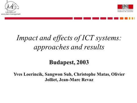 Laboratory of ecosystem management Impact and effects of ICT systems: approaches and results Budapest, 2003 Yves Loerincik, Sangwon Suh, Christophe Matas,