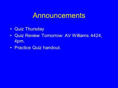 Announcements Quiz Thursday Quiz Review Tomorrow: AV Williams 4424, 4pm. Practice Quiz handout.