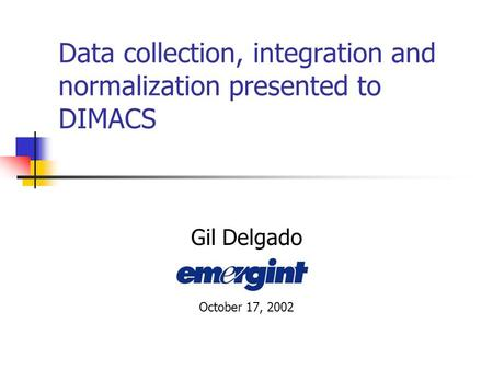 Data collection, integration and normalization presented to DIMACS Gil Delgado October 17, 2002.