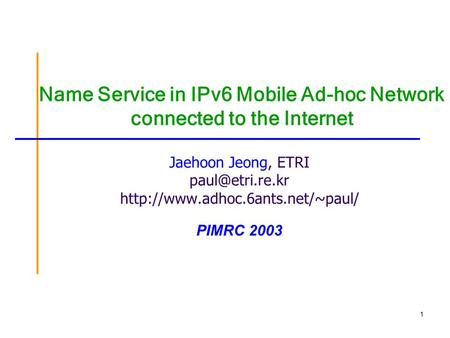 1 Name Service in IPv6 Mobile Ad-hoc Network connected to the Internet Jaehoon Jeong, ETRI  PIMRC 2003.