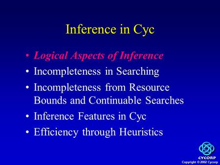 Copyright © 2002 Cycorp Logical Aspects of Inference Incompleteness in Searching Incompleteness from Resource Bounds and Continuable Searches Inference.