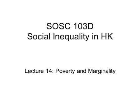 SOSC 103D Social Inequality in HK Lecture 14: Poverty and Marginality.