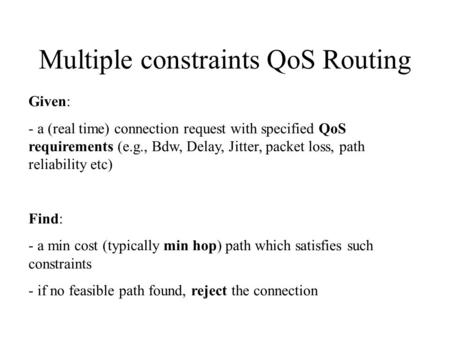 Multiple constraints QoS Routing Given: - a (real time) connection request with specified QoS requirements (e.g., Bdw, Delay, Jitter, packet loss, path.