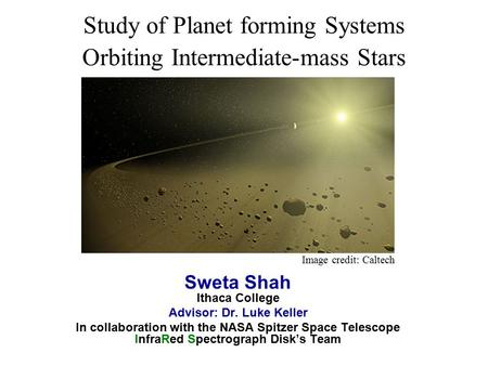 Study of Planet forming Systems Orbiting Intermediate-mass Stars Sweta Shah Ithaca College Advisor: Dr. Luke Keller In collaboration with the NASA Spitzer.