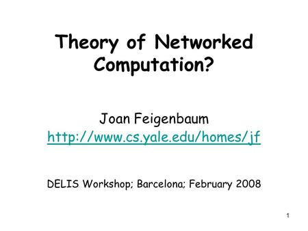 1 Theory of Networked Computation? Joan Feigenbaum  DELIS Workshop; Barcelona; February 2008.