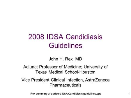 Rex summary of updated IDSA Candidiasis guidelines.ppt1 2008 IDSA Candidiasis Guidelines John H. Rex, MD Adjunct Professor of Medicine; University of Texas.