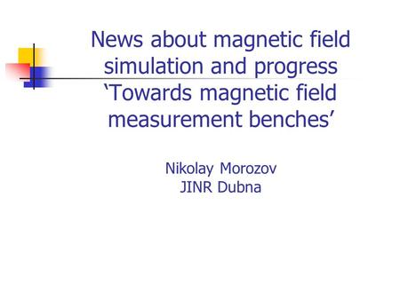 News about magnetic field simulation and progress 'Towards magnetic field measurement benches' Nikolay Morozov JINR Dubna.