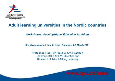 Adult learning universities in the Nordic countries Workshop on Opening Higher Education for Adults It is always a good time to learn, Budapest 7-9 March.