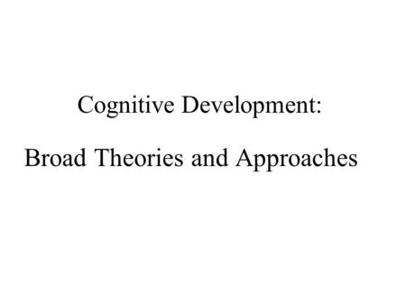 Cognitive Development: Broad Theories and Approaches.