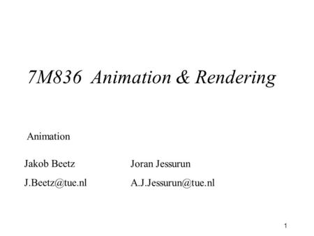 1 7M836 Animation & Rendering Animation Jakob Beetz Joran Jessurun