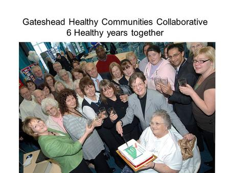 Gateshead Healthy Communities Collaborative 6 Healthy years together.