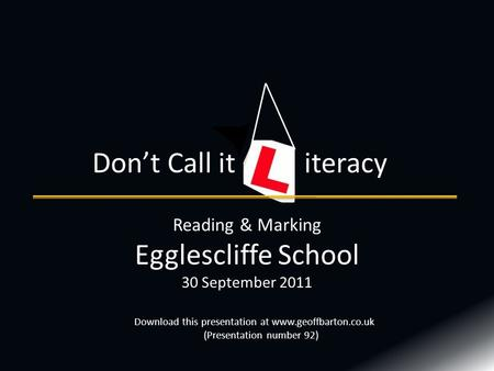Reading & Marking Egglescliffe School 30 September 2011 Don't Call it iteracy Download this presentation at www.geoffbarton.co.uk (Presentation number.