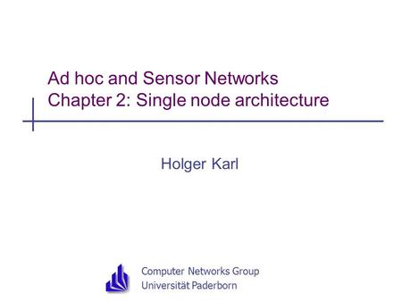 Computer Networks Group Universität Paderborn Ad hoc and Sensor Networks Chapter 2: Single node <strong>architecture</strong> Holger Karl.