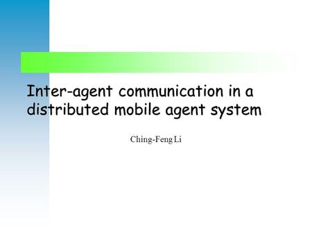 Inter-agent communication in a distributed mobile agent system Ching-Feng Li.