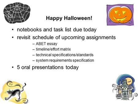 Happy Halloween! notebooks and task list due today revisit schedule of upcoming assignments –ABET essay –timeline/effort matrix –technical specifications/standards.