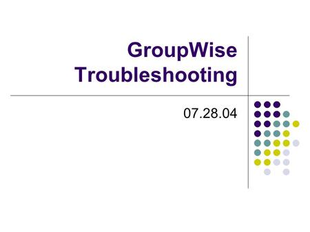 GroupWise Troubleshooting 07.28.04. GroupWise Troubleshooting If a current GroupWise user is unable to get into their GroupWise please try the following: