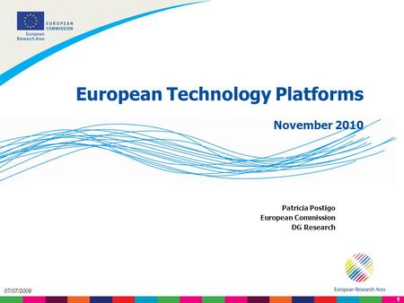 1 07/07/2009 European Technology Platforms November 2010 Patricia Postigo European Commission DG Research.