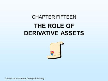 CHAPTER FIFTEEN THE ROLE OF DERIVATIVE ASSETS © 2001 South-Western College Publishing.