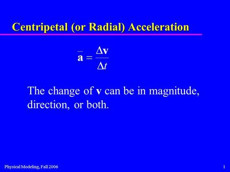 Physical Modeling, Fall 20061 Centripetal (or Radial) Acceleration The change of v can be in magnitude, direction, or both.