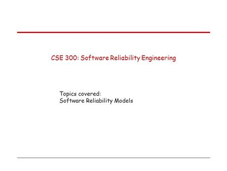 CSE 300: Software Reliability Engineering Topics covered: Software Reliability Models.