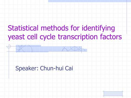 Statistical methods for identifying yeast cell cycle transcription factors Speaker: Chun-hui Cai.