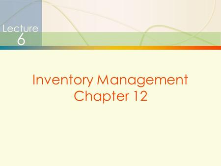1 Lecture 6 Inventory Management Chapter 12. 2 Types of Inventories  Raw materials & purchased parts  Partially completed goods called work in progress.
