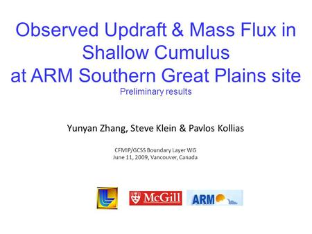 Observed Updraft & Mass Flux in Shallow Cumulus at ARM Southern Great Plains site Preliminary results Yunyan Zhang, Steve Klein & Pavlos Kollias CFMIP/GCSS.