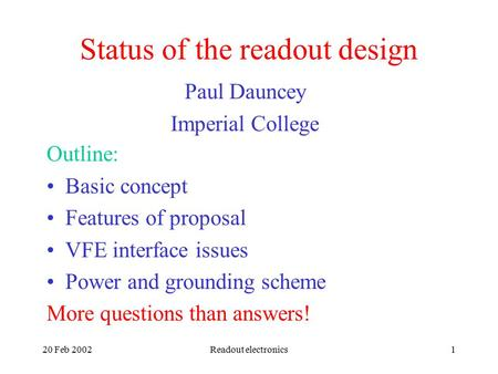20 Feb 2002Readout electronics1 Status of the readout design Paul Dauncey Imperial College Outline: Basic concept Features of proposal VFE interface issues.