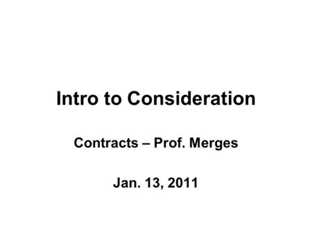 Intro to Consideration Contracts – Prof. Merges Jan. 13, 2011.