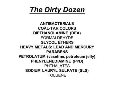 The Dirty Dozen ANTIBACTERIALS COAL-TAR COLORS DIETHANOLAMINE (DEA) FORMALDEHYDE GLYCOL ETHERS HEAVY METALS: LEAD AND MERCURY PARABENS PETROLATUM (vaseline,