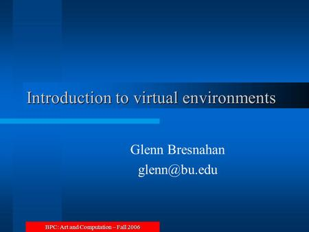 BPC: Art and Computation – Fall 2006 Introduction to virtual environments Glenn Bresnahan