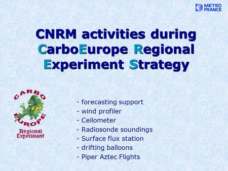 CNRM activities during CarboEurope Regional Experiment Strategy - forecasting support - wind profiler - Ceilometer - Radiosonde soundings - Surface flux.