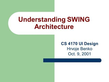Understanding SWING Architecture CS 4170 UI Design Hrvoje Benko Oct. 9, 2001.