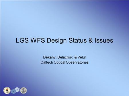 LGS WFS Design Status & Issues Dekany, Delacroix, & Velur Caltech Optical Observatories.