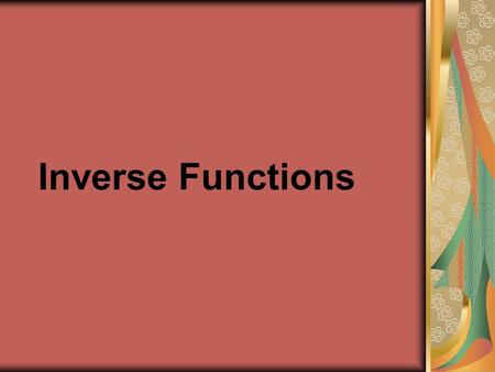 Inverse Functions. Objectives  Students will be able to find inverse functions and verify that two functions are inverse functions of each other.  Students.
