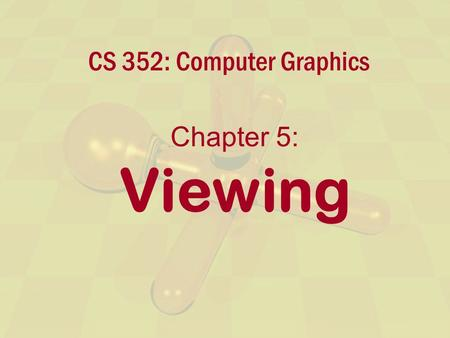 CS 352: Computer Graphics Chapter 5: Viewing. Interactive Computer GraphicsChapter 5 - 2 Overview Specifying the viewpoint Specifying the projection Types.