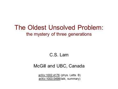 The Oldest Unsolved Problem: the mystery of three generations C.S. Lam McGill and UBC, Canada arXiv:1002.4176 (phys. Letts. B) arXiv:1003.0498(talk, summary)