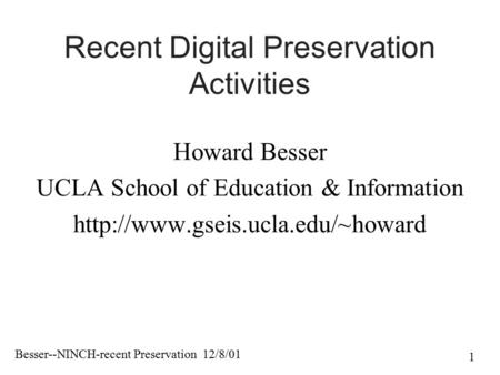 Besser--NINCH-recent Preservation 12/8/01 1 Recent Digital Preservation Activities Howard Besser UCLA School of Education & Information