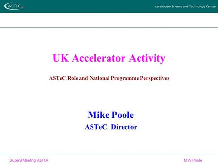 SuperB Meeting Apr 06 M W Poole UK Accelerator Activity ASTeC Role and National Programme Perspectives Mike Poole ASTeC Director.