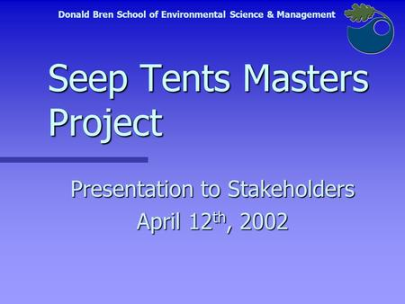 Seep Tents Masters Project Presentation to Stakeholders April 12 th, 2002 Donald Bren School of Environmental Science & Management.
