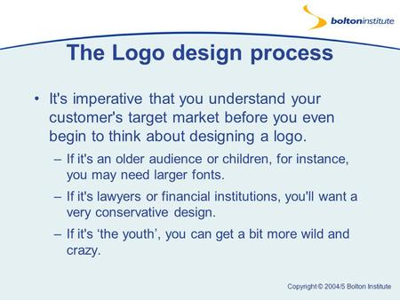 Copyright © 2004/5 Bolton Institute The Logo design process It's imperative that you understand your customer's target market before you even begin to.