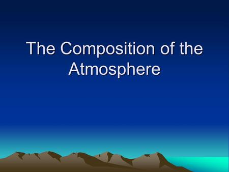 The Composition of the Atmosphere. Composition of the Atmosphere.