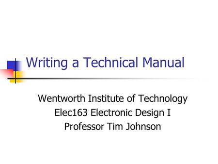 Writing a Technical Manual Wentworth Institute of Technology Elec163 Electronic Design I Professor Tim Johnson.