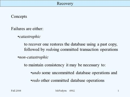 Recovery Fall 2006McFadyen 49021 Concepts Failures are either: catastrophic to recover one restores the database using a past copy, followed by redoing.