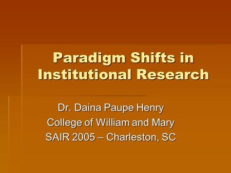 Paradigm Shifts in Institutional Research Dr. Daina Paupe Henry College of William and Mary SAIR 2005 – Charleston, SC.