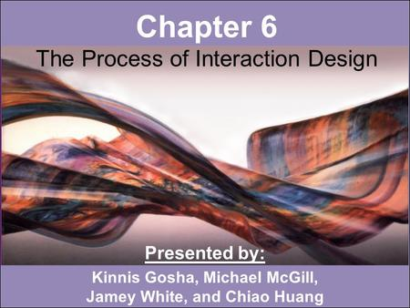 Chapter 6 The Process of Interaction Design Presented by: Kinnis Gosha, Michael McGill, Jamey White, and Chiao Huang.