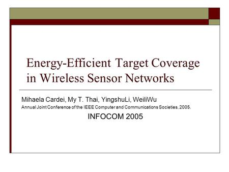 Energy-Efficient Target Coverage in Wireless Sensor Networks Mihaela Cardei, My T. Thai, YingshuLi, WeiliWu Annual Joint Conference of the IEEE Computer.