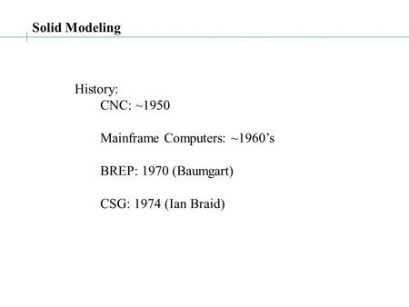 History: CNC: ~1950 Mainframe Computers: ~1960's BREP: 1970 (Baumgart) CSG: 1974 (Ian Braid) Solid Modeling.