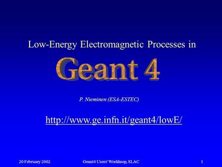 20 February 2002Geant4 Users' Workhsop, SLAC1 Low-Energy Electromagnetic Processes in P. Nieminen (ESA-ESTEC)