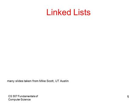 CS 307 Fundamentals of Computer Science 1 Linked Lists many slides taken from Mike Scott, UT Austin.